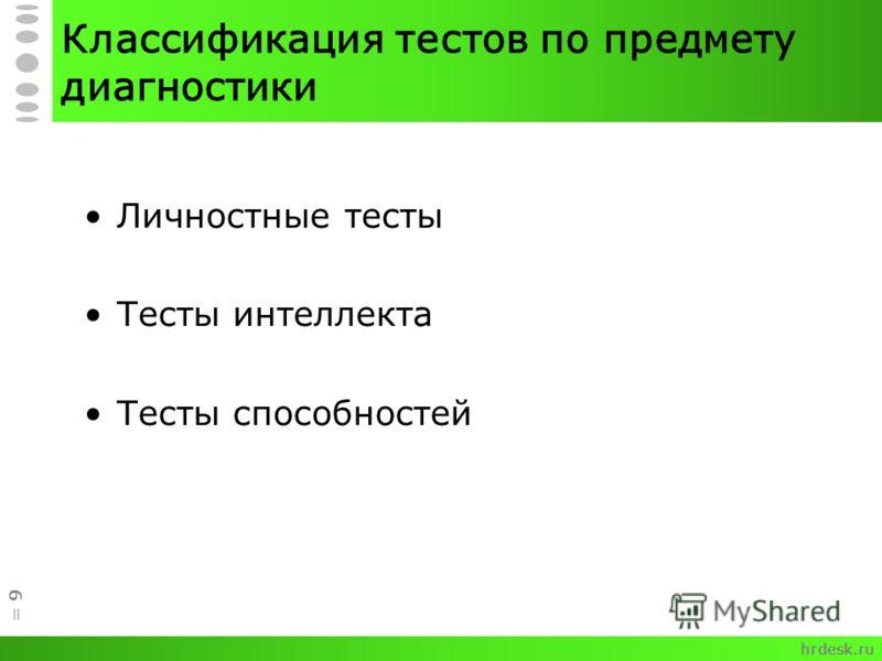 Классификация тестов по предмету диагностики Личностные тесты Тесты интеллекта Тесты способностей = 9 hrdesk.ru
