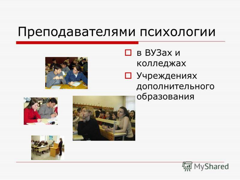 Преподавателями психологии в ВУЗах и колледжах Учреждениях дополнительного образования
