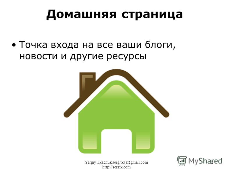 Sergiy Tkachuk serg.tk{at}gmail.com http://sergtk.com 12 Точка входа на все ваши блоги, новости и другие ресурсы Домашняя страница