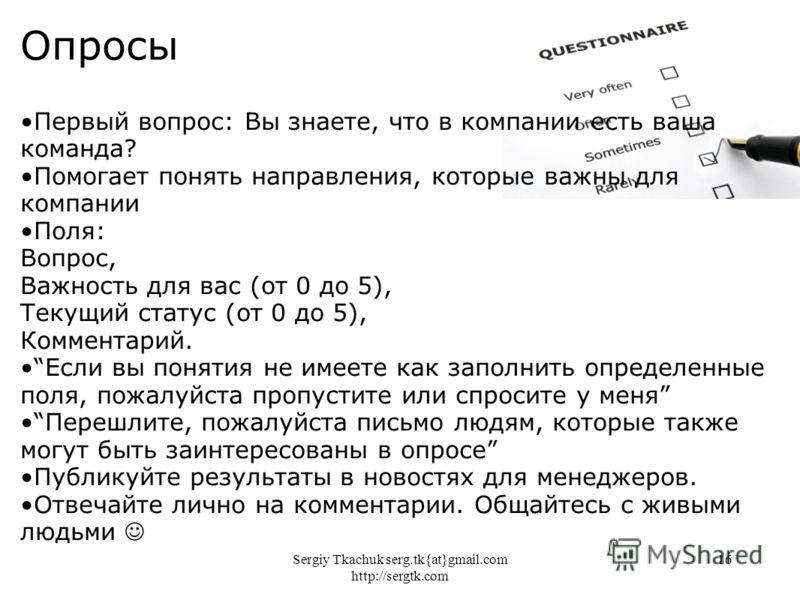 Sergiy Tkachuk serg.tk{at}gmail.com http://sergtk.com 16 Опросы Первый вопрос: Вы знаете, что в компании есть ваша команда? Помогает понять направления, которые важны для компании Поля: Вопрос, Важность для вас (от 0 до 5), Текущий статус (от 0 до 5)