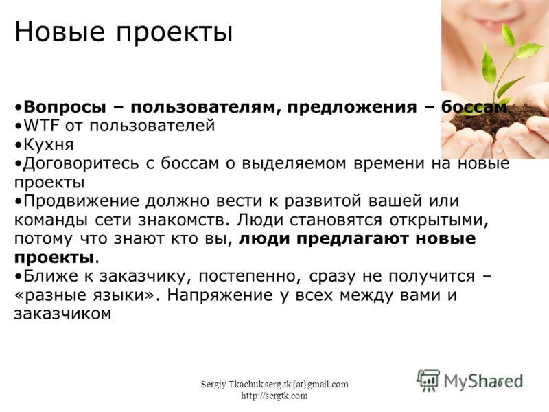 Sergiy Tkachuk serg.tk{at}gmail.com http://sergtk.com 19 Новые проекты Вопросы – пользователям, предложения – боссам WTF от пользователей Кухня Договоритесь с боссам о выделяемом времени на новые проекты Продвижение должно вести к развитой вашей или