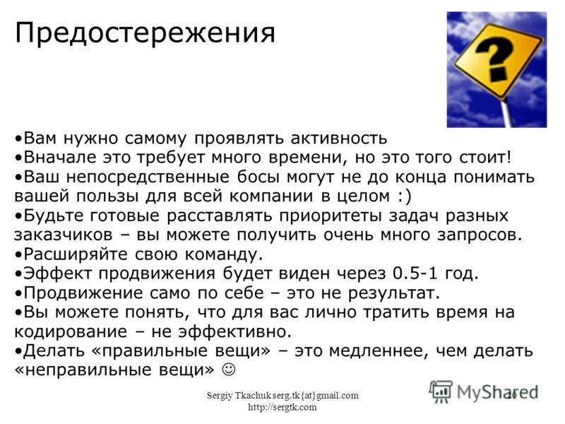 Sergiy Tkachuk serg.tk{at}gmail.com http://sergtk.com 20 Предостережения Вам нужно самому проявлять активность Вначале это требует много времени, но это того стоит! Ваш непосредственные босы могут не до конца понимать вашей пользы для всей компании в