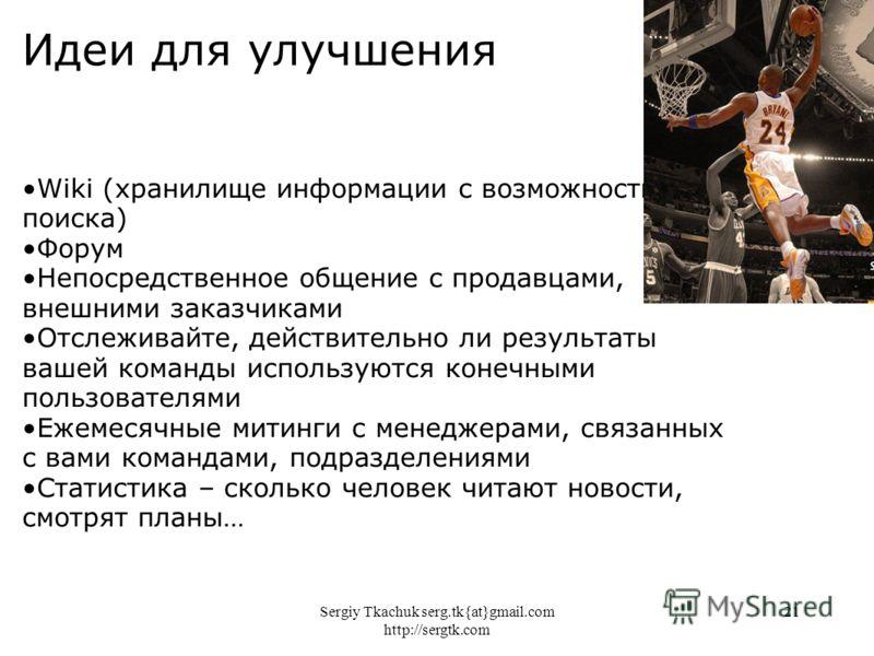 Sergiy Tkachuk serg.tk{at}gmail.com http://sergtk.com 21 Идеи для улучшения Wiki (хранилище информации с возможностью поиска) Форум Непосредственное общение с продавцами, внешними заказчиками Отслеживайте, действительно ли результаты вашей команды ис