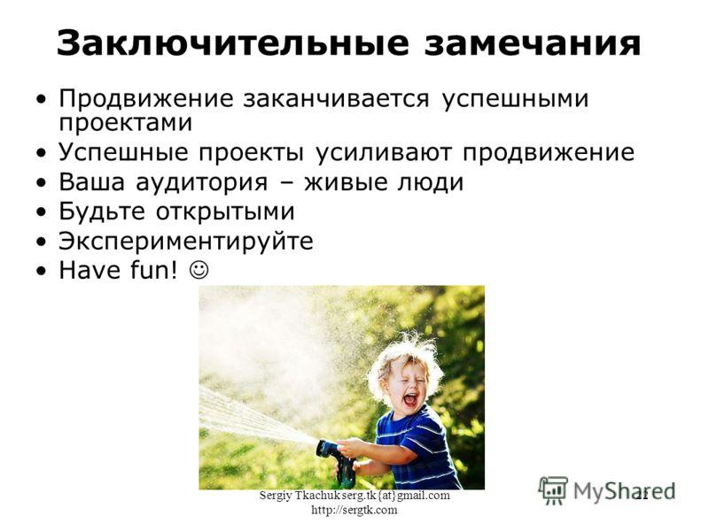 Sergiy Tkachuk serg.tk{at}gmail.com http://sergtk.com 22 Продвижение заканчивается успешными проектами Успешные проекты усиливают продвижение Ваша аудитория – живые люди Будьте открытыми Экспериментируйте Have fun! Заключительные замечания