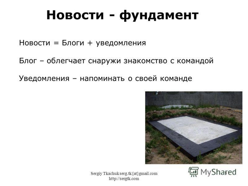Sergiy Tkachuk serg.tk{at}gmail.com http://sergtk.com 5 Новости - фундамент Новости = Блоги + уведомления Блог – облегчает снаружи знакомство с командой Уведомления – напоминать о своей команде