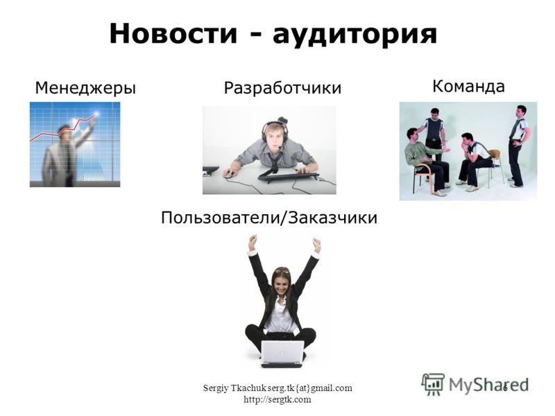 Sergiy Tkachuk serg.tk{at}gmail.com http://sergtk.com 6 Новости - аудитория МенеджерыРазработчики Команда Пользователи/Заказчики