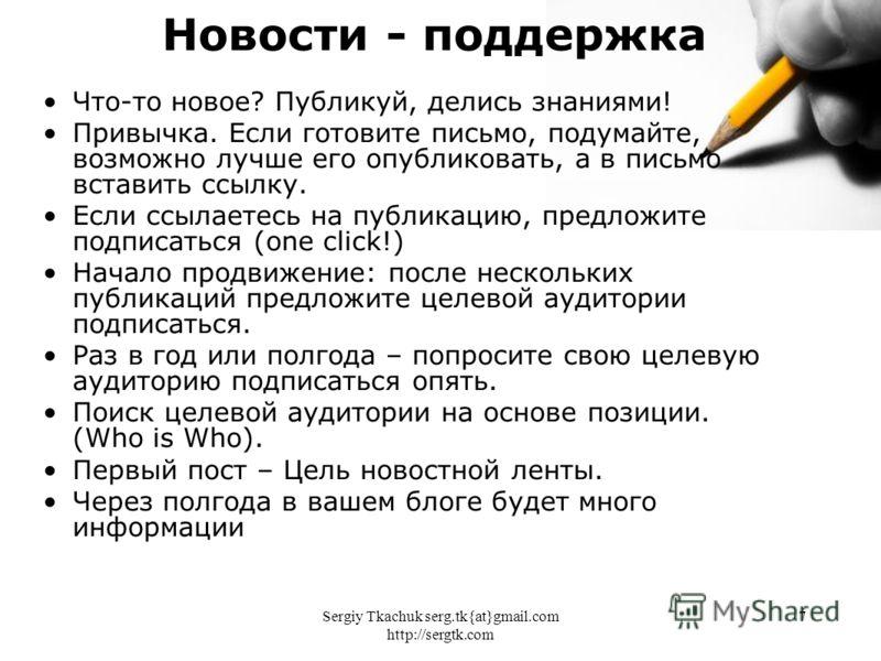 Sergiy Tkachuk serg.tk{at}gmail.com http://sergtk.com 7 Что-то новое? Публикуй, делись знаниями! Привычка. Если готовите письмо, подумайте, возможно лучше его опубликовать, а в письмо вставить ссылку. Если ссылаетесь на публикацию, предложите подписа