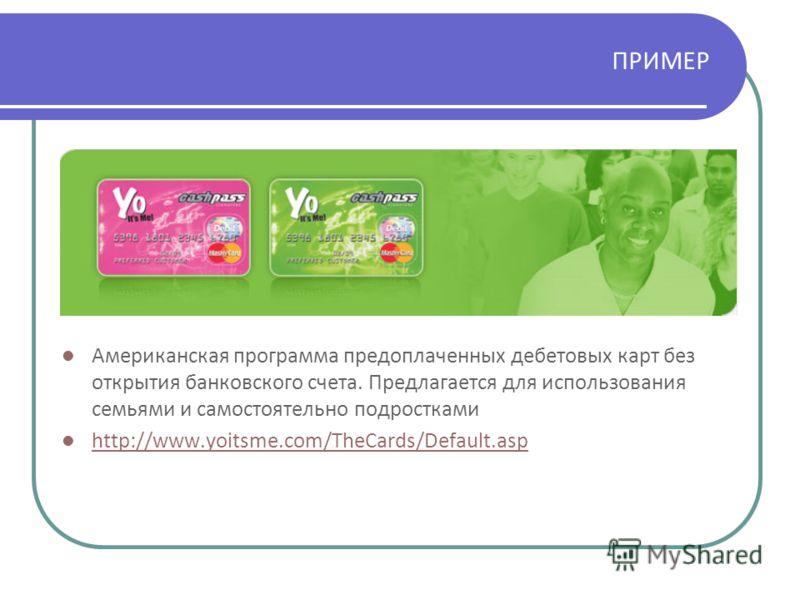 ПРИМЕР Американская программа предоплаченных дебетовых карт без открытия банковского счета. Предлагается для использования семьями и самостоятельно подростками http://www.yoitsme.com/TheCards/Default.asp
