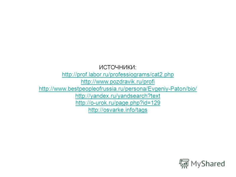 ИСТОЧНИКИ: http://prof.labor.ru/professiograms/cat2.php http://www.pozdravik.ru/profi http://www.bestpeopleofrussia.ru/persona/Evgeniy-Paton/bio/ http://yandex.ru/yandsearch?text http://o-urok.ru/page.php?id=129 http://osvarke.info/tags