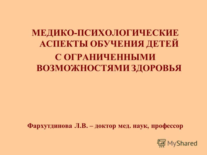 Фархутдинова Л.В. – доктор мед. наук, профессор МЕДИКО-ПСИХОЛОГИЧЕСКИЕ АСПЕКТЫ ОБУЧЕНИЯ ДЕТЕЙ С ОГРАНИЧЕННЫМИ ВОЗМОЖНОСТЯМИ ЗДОРОВЬЯ