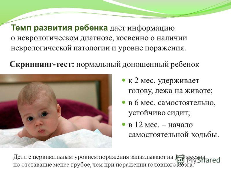 Темп развития ребенка дает информацию о неврологическом диагнозе, косвенно о наличии неврологической патологии и уровне поражения. к 2 мес. удерживает голову, лежа на животе; в 6 мес. самостоятельно, устойчиво сидит; в 12 мес. – начало самостоятельно