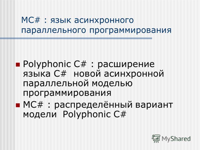 MC# : язык асинхронного параллельного программирования Polyphonic C# : расширение языка C# новой асинхронной параллельной моделью программирования MC# : распределённый вариант модели Polyphonic C#
