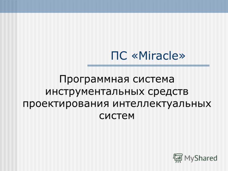 ПС «Miracle» Программная система инструментальных средств проектирования интеллектуальных систем