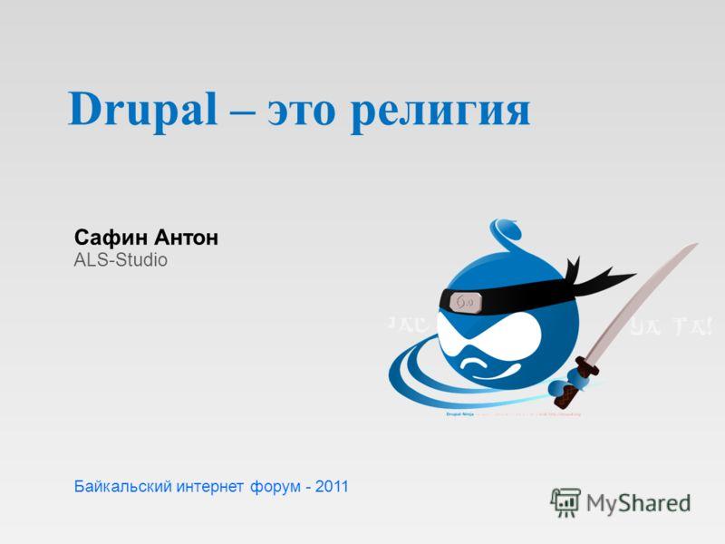 Drupal – это религия Сафин Антон ALS-Studio Байкальский интернет форум - 2011