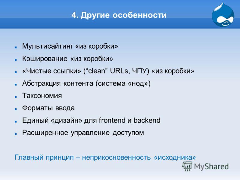 4. Другие особенности Мультисайтинг «из коробки» Кэширование «из коробки» «Чистые ссылки» (clean URLs, ЧПУ) «из коробки» Абстракция контента (система «нод») Таксономия Форматы ввода Единый «дизайн» для frontend и backend Расширенное управление доступ