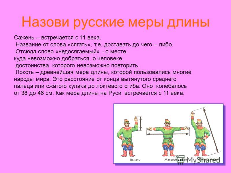 Назови русские меры длины Сажень – встречается с 11 века. Название от слова «сягать», т.е. доставать до чего – либо. Отсюда слово «недосягаемый» - о месте, куда невозможно добраться, о человеке, достоинства которого невозможно повторить. Локоть – дре