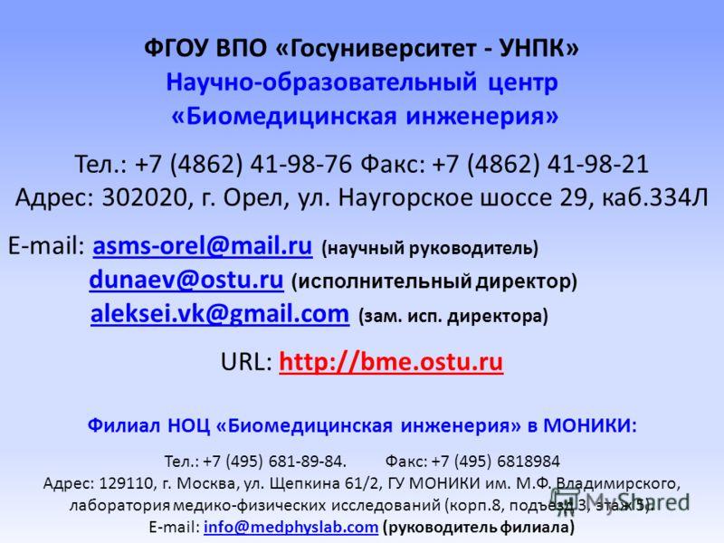 ФГОУ ВПО «Госуниверситет - УНПК» Научно-образовательный центр «Биомедицинская инженерия» Тел.: +7 (4862) 41-98-76 Факс: +7 (4862) 41-98-21 Адрес: 302020, г. Орел, ул. Наугорское шоссе 29, каб.334Л E-mail: asms-orel@mail.ru (научный руководитель)asms-