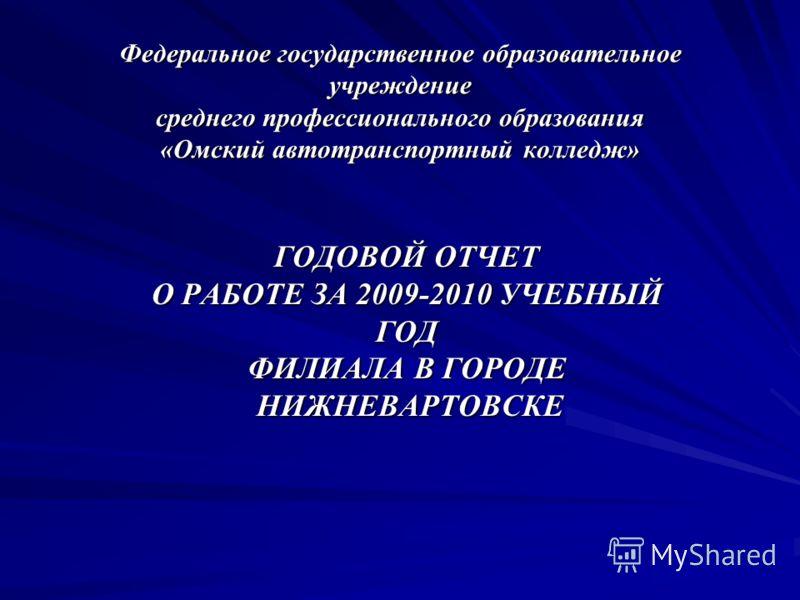 Федеральное государственное образовательное учреждение среднего профессионального образования «Омский автотранспортный колледж» ГОДОВОЙ ОТЧЕТ О РАБОТЕ ЗА 2009-2010 УЧЕБНЫЙ ГОД ФИЛИАЛА В ГОРОДЕ НИЖНЕВАРТОВСКЕ НИЖНЕВАРТОВСКЕ