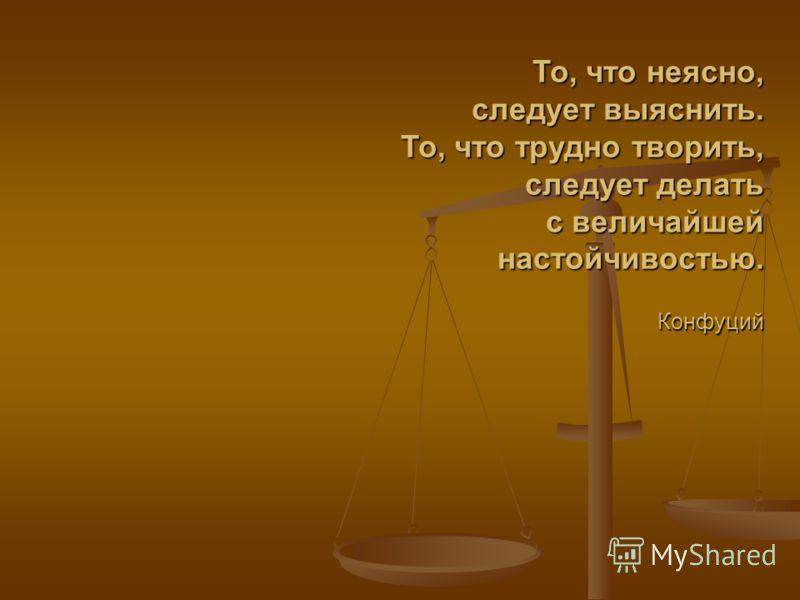 То, что неясно, следует выяснить. То, что трудно творить, следует делать с величайшей настойчивостью. Конфуций