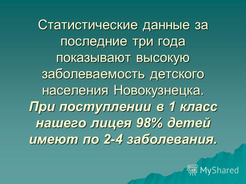Статистические данные за последние три года показывают высокую заболеваемость детского населения Новокузнецка. При поступлении в 1 класс нашего лицея 98% детей имеют по 2-4 заболевания.