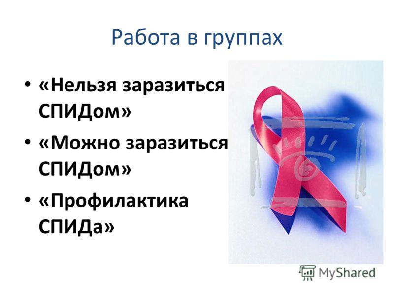 Работа в группах «Нельзя заразиться СПИДом» «Можно заразиться СПИДом» «Профилактика СПИДа»