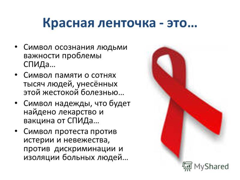 Красная ленточка - это… Символ осознания людьми важности проблемы СПИДа… Символ памяти о сотнях тысяч людей, унесённых этой жестокой болезнью… Символ надежды, что будет найдено лекарство и вакцина от СПИДа… Символ протеста против истерии и невежества