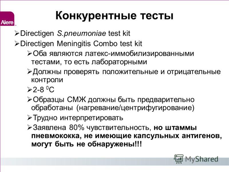 Конкурентные тесты Directigen S.pneumoniae test kit Directigen Meningitis Combo test kit Оба являются латекс-иммобилизированными тестами, то есть лабораторными Должны проверять положительные и отрицательные контроли 2-8 0 C Образцы СМЖ должны быть пр