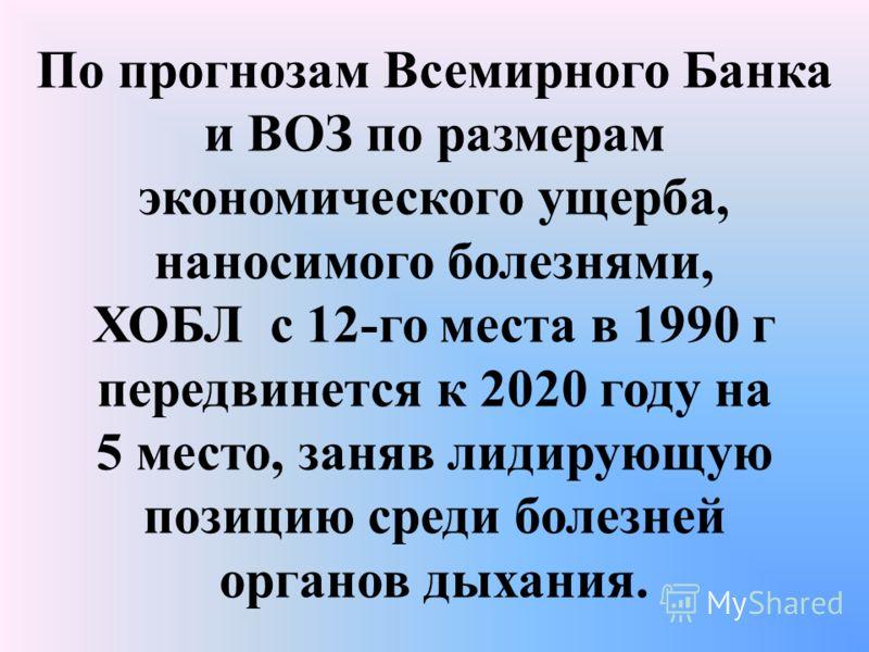 По прогнозам Всемирного Банка и ВОЗ по размерам экономического ущерба, наносимого болезнями, ХОБЛ с 12-го места в 1990 г передвинется к 2020 году на 5 место, заняв лидирующую позицию среди болезней органов дыхания.