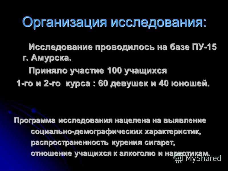 Организация исследования: Исследование проводилось на базе ПУ-15 г. Амурска. Исследование проводилось на базе ПУ-15 г. Амурска. Приняло участие 100 учащихся Приняло участие 100 учащихся 1-го и 2-го курса : 60 девушек и 40 юношей. 1-го и 2-го курса :