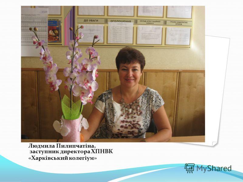 Людмила Пилипчатіна, заступник директора ХПНВК «Харківський колегіум»