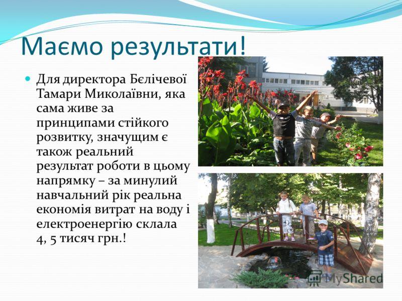 Маємо результати! Для директора Бєлічевої Тамари Миколаївни, яка сама живе за принципами стійкого розвитку, значущим є також реальний результат роботи в цьому напрямку – за минулий навчальний рік реальна економія витрат на воду і електроенергію склал