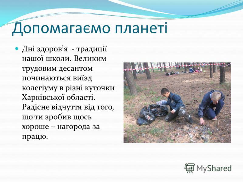 Допомагаємо планеті Дні здоровя - традиції нашої школи. Великим трудовим десантом починаються виїзд колегіуму в різні куточки Харківської області. Радісне відчуття від того, що ти зробив щось хороше – нагорода за працю.