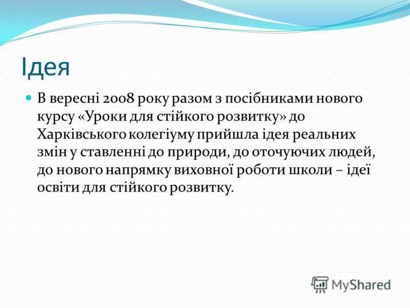 Ідея В вересні 2008 року разом з посібниками нового курсу «Уроки для стійкого розвитку» до Харківського колегіуму прийшла ідея реальних змін у ставленні до природи, до оточуючих людей, до нового напрямку виховної роботи школи – ідеї освіти для стійко