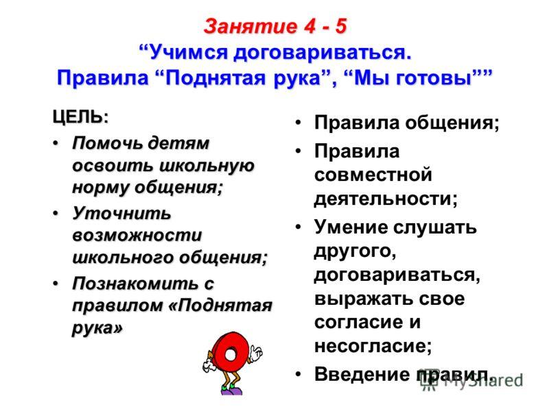 Занятие 4 - 5 Учимся договариваться. Правила Поднятая рука, Мы готовы ЦЕЛЬ: Помочь детям освоить школьную норму общения;Помочь детям освоить школьную норму общения; Уточнить возможности школьного общения;Уточнить возможности школьного общения; Познак