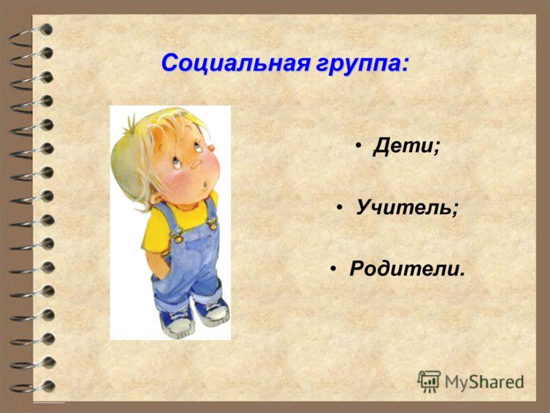 . Социальная группа: Дети; Учитель; Родители.