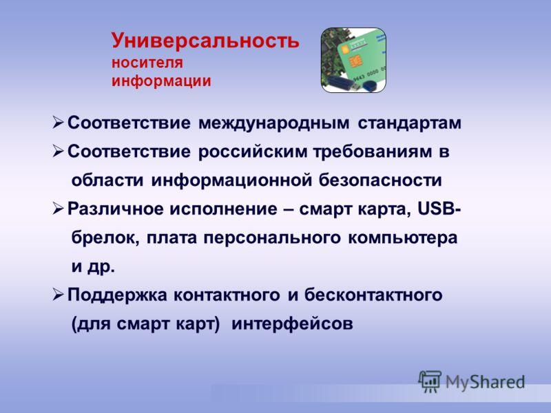 Соответствие международным стандартам Соответствие российским требованиям в области информационной безопасности Различное исполнение – смарт карта, USB- брелок, плата персонального компьютера и др. Поддержка контактного и бесконтактного (для смарт ка