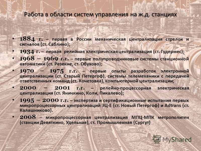 Работа в области систем управления на ж.д. станциях 1884 г. – первая в России механическая централизация стрелок и сигналов (ст. Саблино); 1934 г. – первая релейная электрическая централизация (ст. Гудермес); 1968 – 1969 г.г. – первые полупроводников