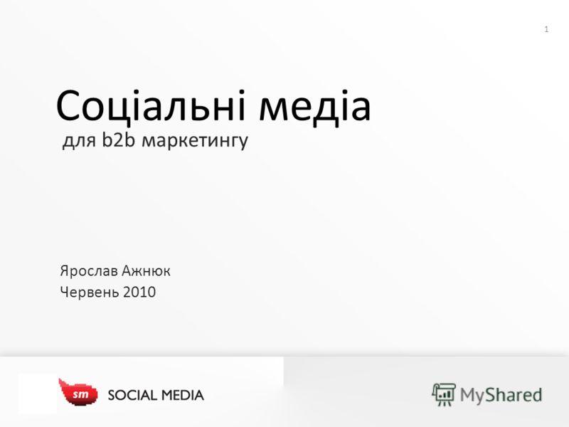 1 для b2b маркетингу Соціальні медіа Ярослав Ажнюк Червень 2010