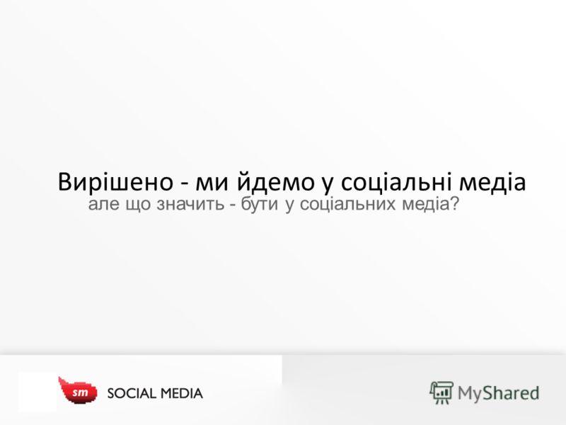 Вирішено - ми йдемо у соціальні медіа але що значить - бути у соціальних медіа?