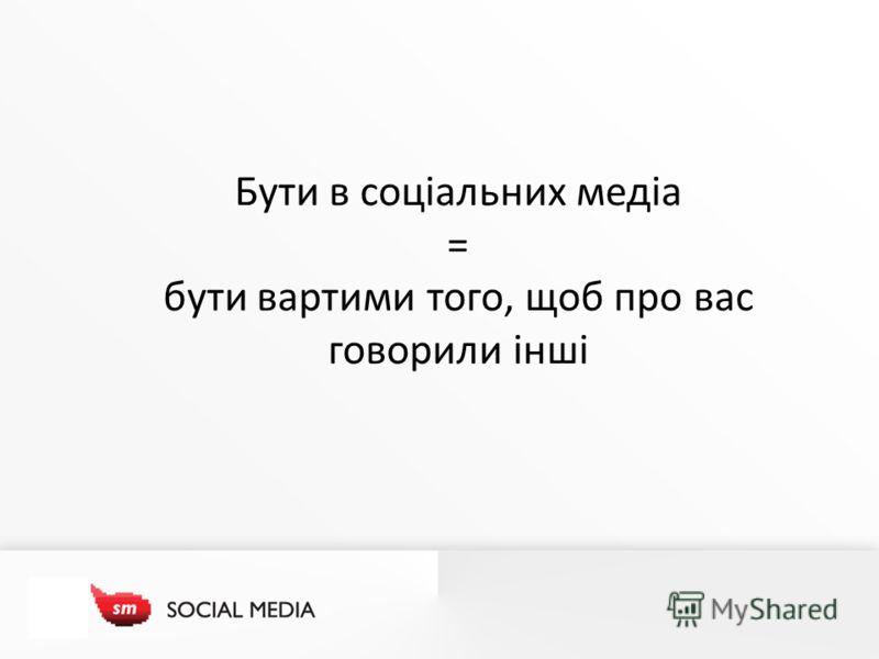 Бути в соціальних медіа = бути вартими того, щоб про вас говорили інші