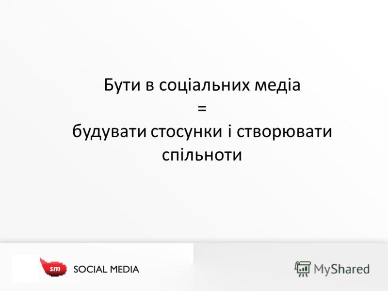 Бути в соціальних медіа = будувати стосунки і створювати спільноти