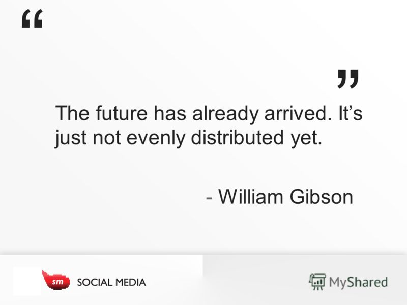 The future has already arrived. Its just not evenly distributed yet. - William Gibson