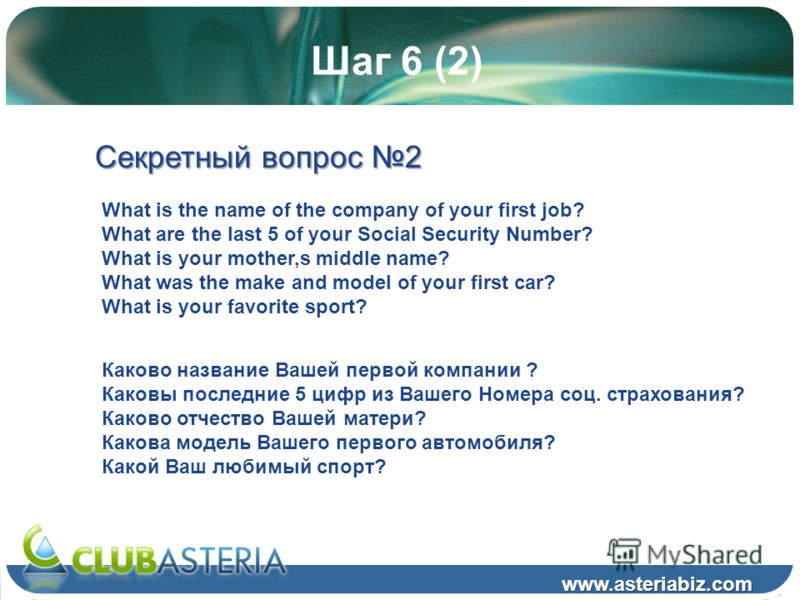 Шаг 6 (2) www.asteriabiz.com Секретный вопрос 2 What is the name of the company of your first job? What are the last 5 of your Social Security Number? What is your mother,s middle name? What was the make and model of your first car? What is your favo