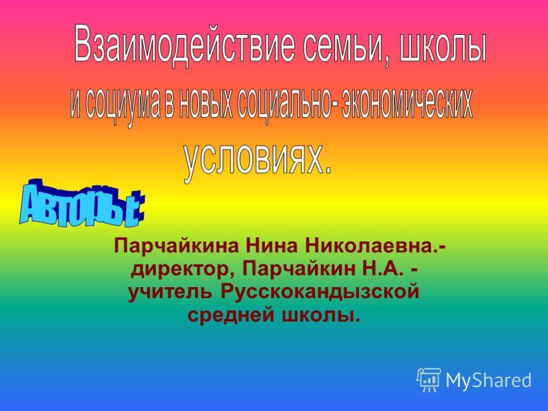 Парчайкина Нина Николаевна.- директор, Парчайкин Н.А. - учитель Русскокандызской средней школы.