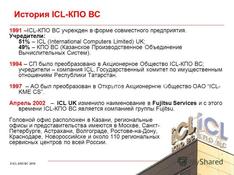 © ICL-КПО ВС 2010 1991 –ICL-КПО ВС учрежден в форме совместного предприятия. Учредители: 51% – ICL (International Computers Limited) UK; 49% – КПО ВС (Казанское Производственное Объединение Вычислительных Систем). 1994 – СП было преобразовано в Акцио