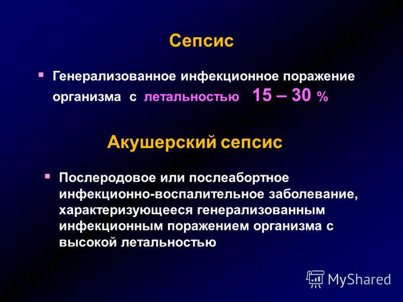 Акушерский сепсис Послеродовое или послеабортное инфекционно-воспалительное заболевание, характеризующееся генерализованным инфекционным поражением организма с высокой летальностью Генерализованное инфекционное поражение организма с летальностью 15 –