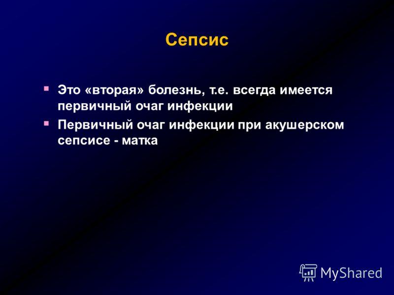 Это «вторая» болезнь, т.е. всегда имеется первичный очаг инфекции Первичный очаг инфекции при акушерском сепсисе - матка Сепсис