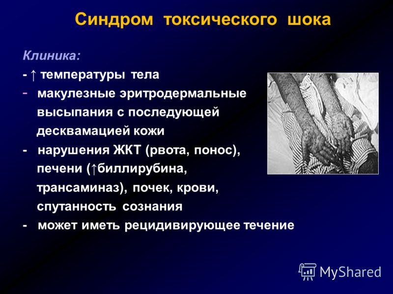 Синдром токсического шока Клиника: - температуры тела - макулезные эритродермальные высыпания с последующей десквамацией кожи - нарушения ЖКТ (рвота, понос), печени ( биллирубина, трансаминаз), почек, крови, спутанность сознания - может иметь рецидив