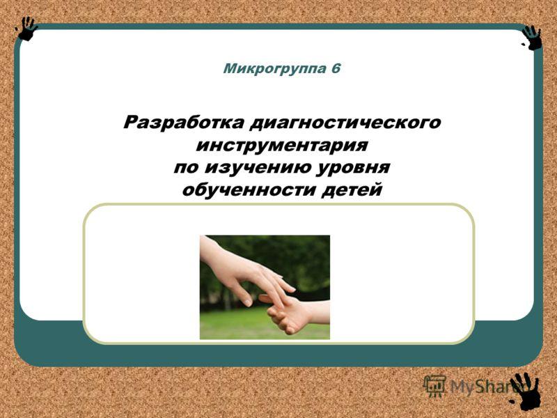 Микрогруппа 6 Разработка диагностического инструментария по изучению уровня обученности детей «