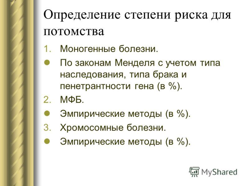 Определение степени риска для потомства 1.Моногенные болезни. По законам Менделя с учетом типа наследования, типа брака и пенетрантности гена (в %). 2.МФБ. Эмпирические методы (в %). 3.Хромосомные болезни. Эмпирические методы (в %).